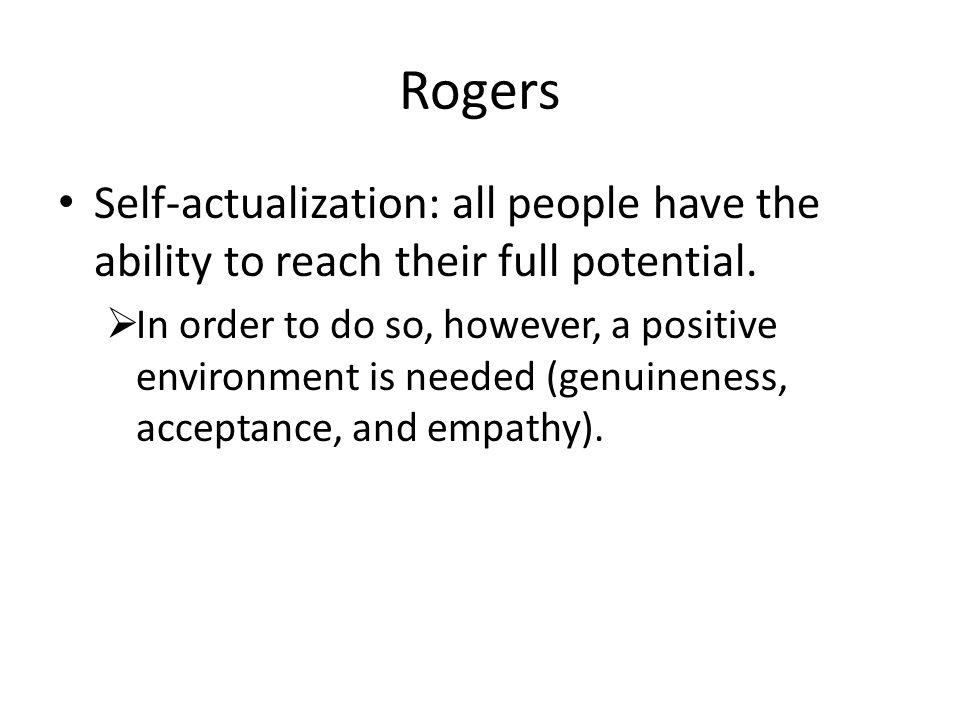 Rogers Self-actualization: all people have the ability to reach their full potential.