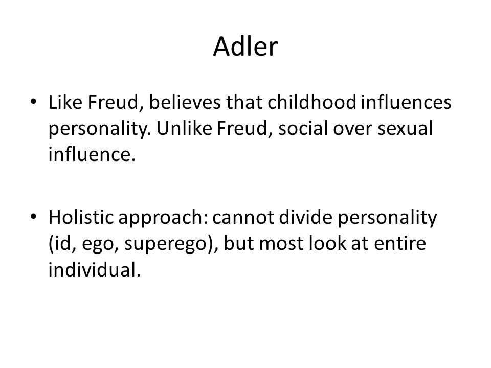 Adler Like Freud, believes that childhood influences personality. Unlike Freud, social over sexual influence.