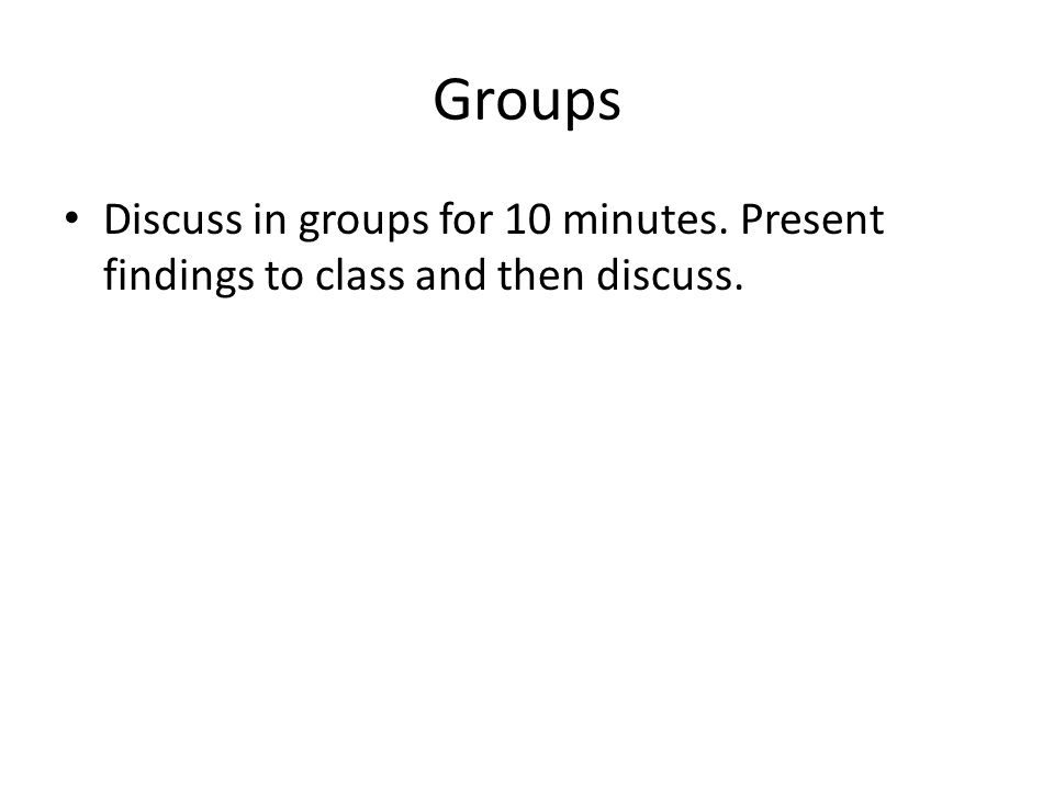 Groups Discuss in groups for 10 minutes. Present findings to class and then discuss.