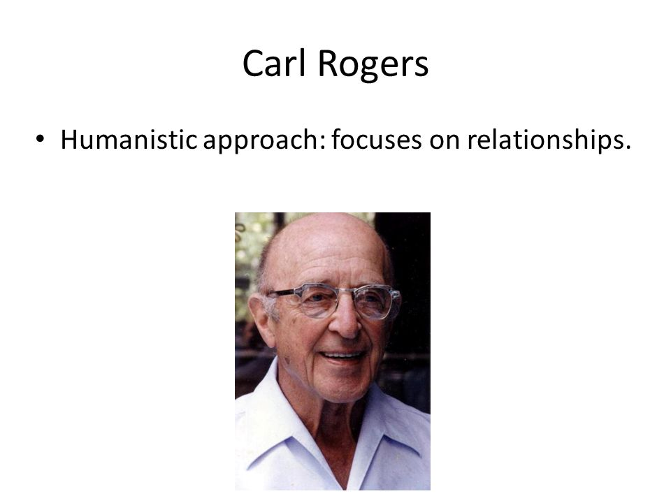 Carl Rogers Humanistic approach: focuses on relationships.