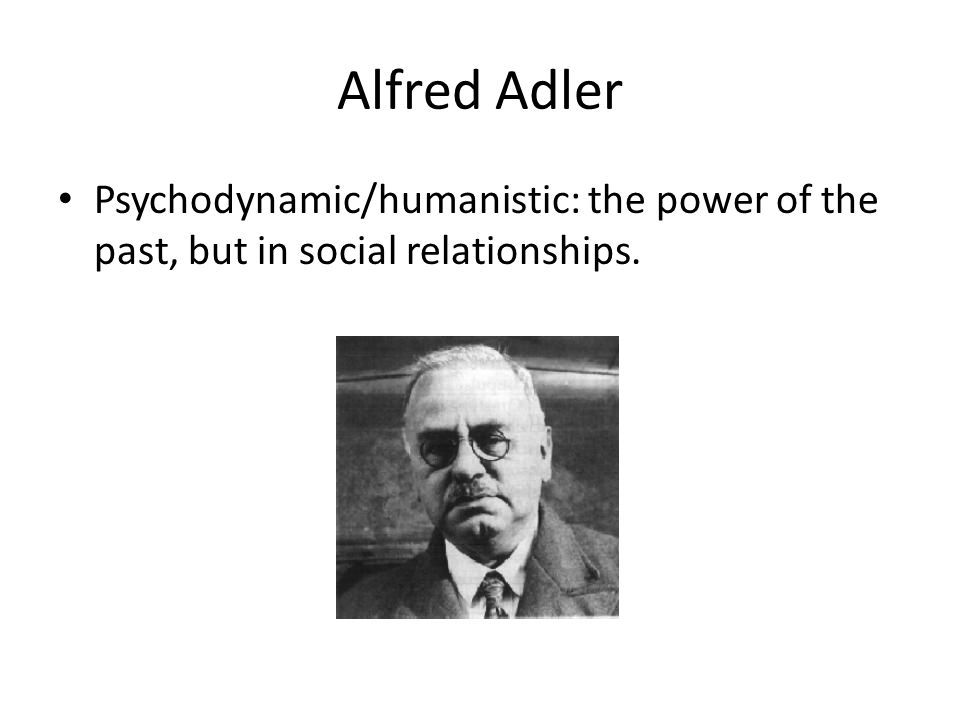 Alfred Adler Psychodynamic/humanistic: the power of the past, but in social relationships.