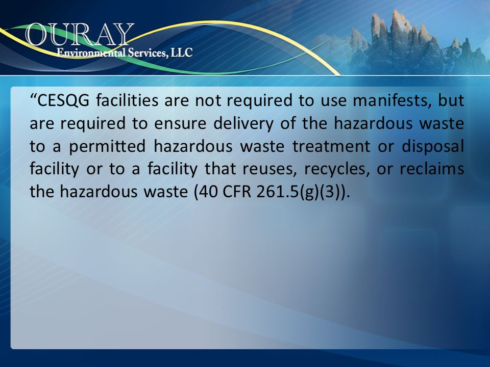CESQG facilities are not required to use manifests, but are required to ensure delivery of the hazardous waste to a permitted hazardous waste treatment or disposal facility or to a facility that reuses, recycles, or reclaims the hazardous waste (40 CFR 261.5(g)(3)).