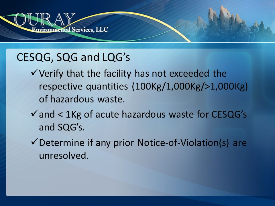 CESQG, SQG and LQG's Verify that the facility has not exceeded the respective quantities (100Kg/1,000Kg/>1,000Kg) of hazardous waste.
