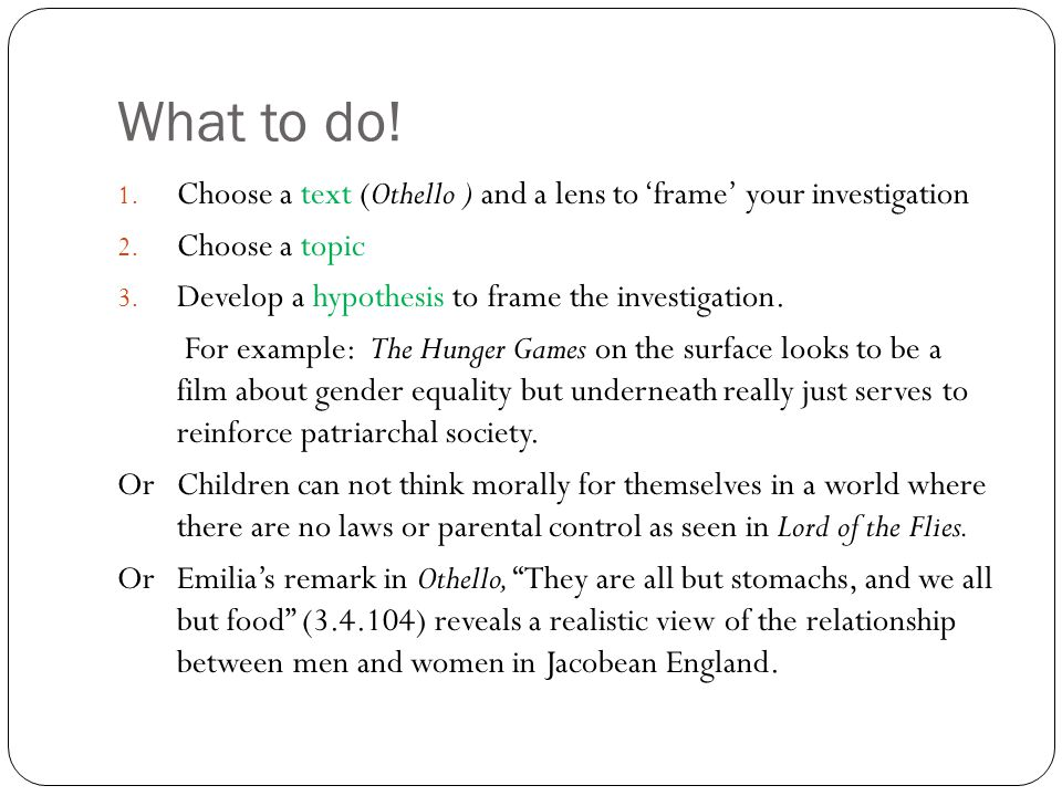 What to do! Choose a text (Othello ) and a lens to 'frame' your investigation. Choose a topic. Develop a hypothesis to frame the investigation.