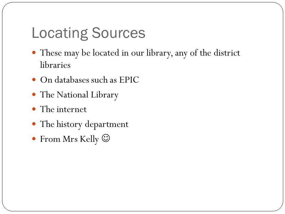 Locating Sources These may be located in our library, any of the district libraries. On databases such as EPIC.