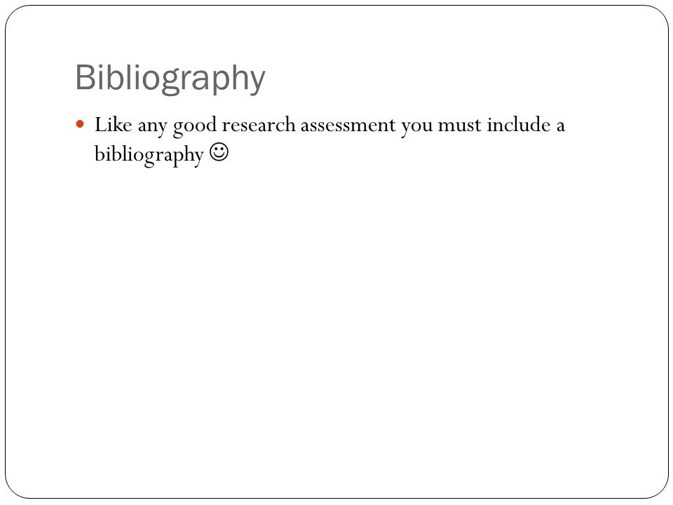 Bibliography Like any good research assessment you must include a bibliography 