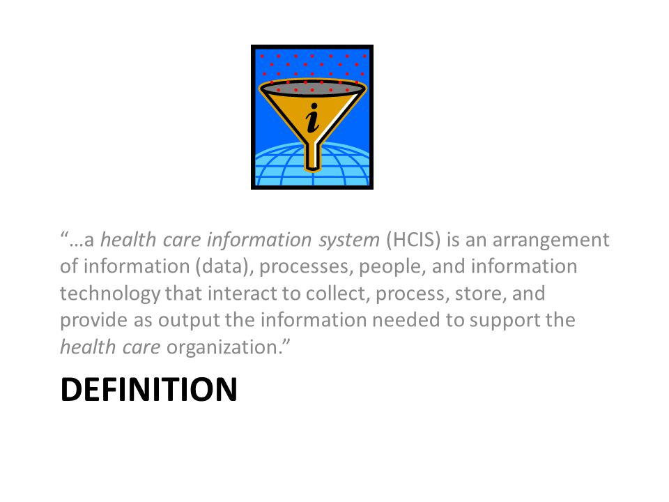 …a health care information system (HCIS) is an arrangement of information (data), processes, people, and information technology that interact to collect, process, store, and provide as output the information needed to support the health care organization.