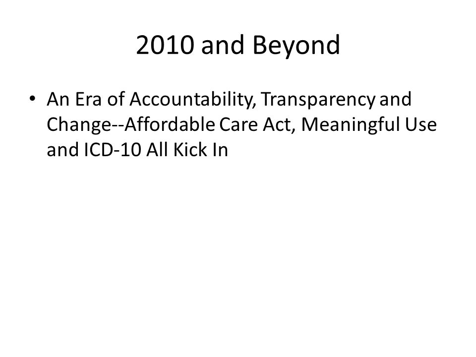 2010 and Beyond An Era of Accountability, Transparency and Change--Affordable Care Act, Meaningful Use and ICD-10 All Kick In.
