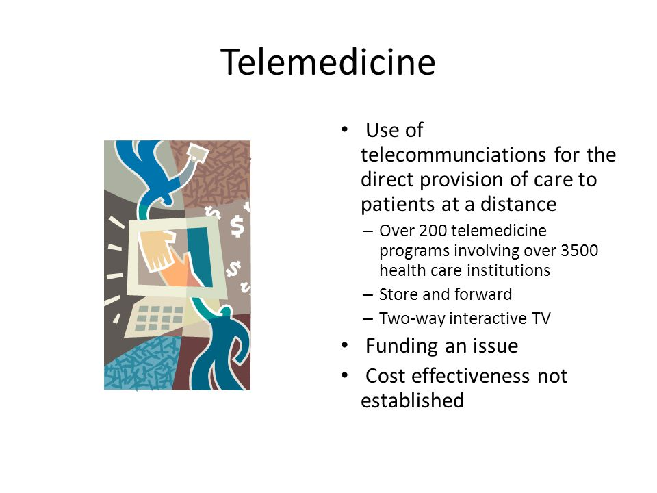 Telemedicine Use of telecommunciations for the direct provision of care to patients at a distance.