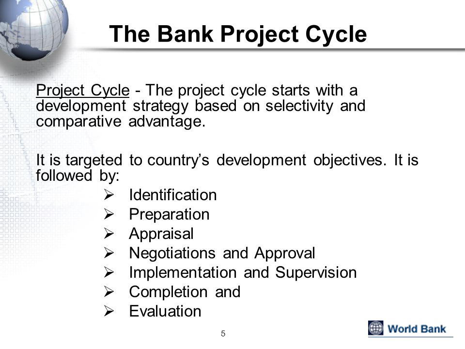 The Bank Project Cycle Project Cycle - The project cycle starts with a development strategy based on selectivity and comparative advantage.