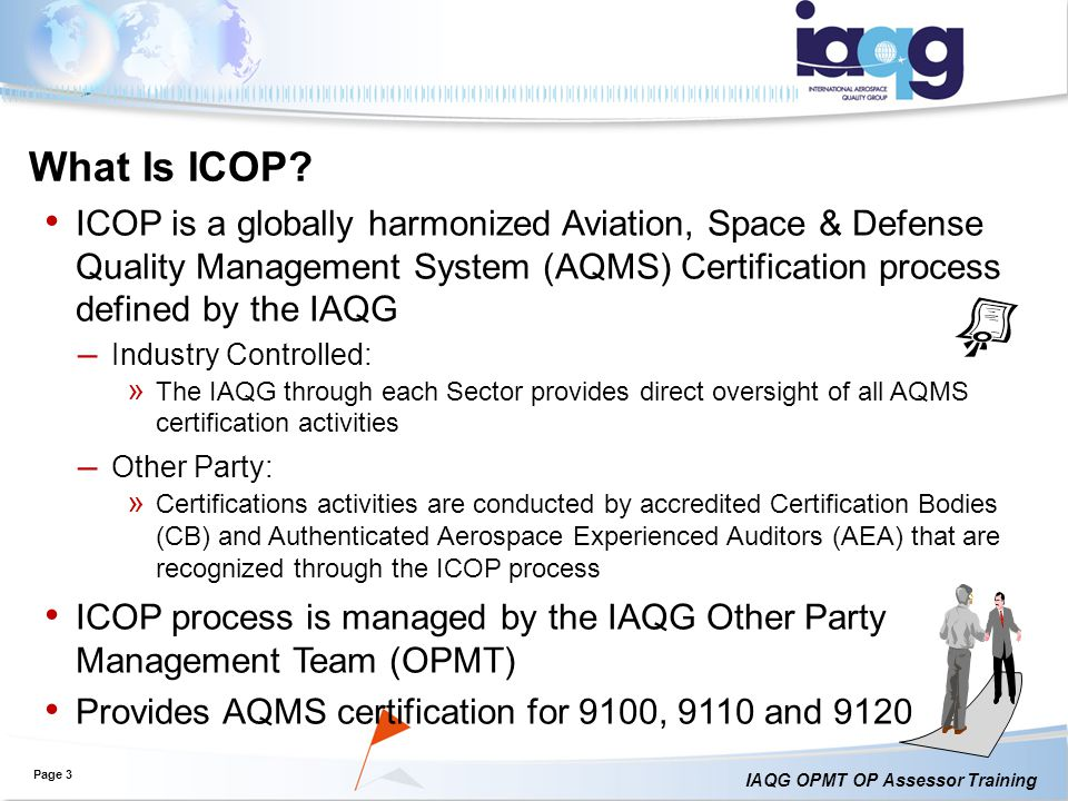 What Is ICOP ICOP is a globally harmonized Aviation, Space & Defense Quality Management System (AQMS) Certification process defined by the IAQG.
