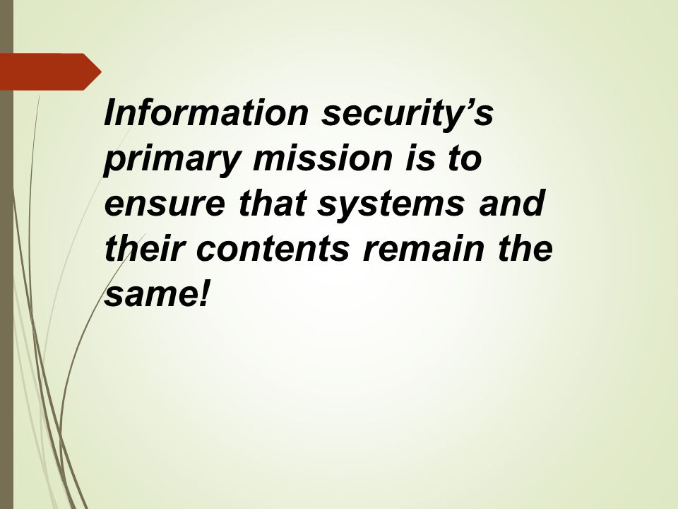 Information security's primary mission is to ensure that systems and their contents remain the same!