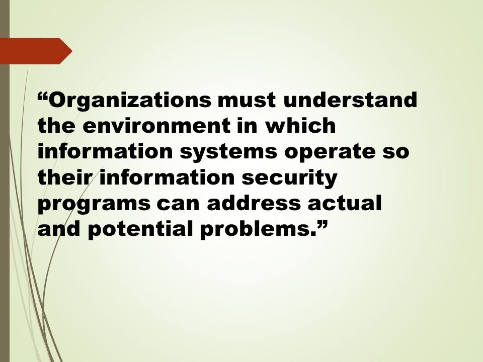 Organizations must understand the environment in which information systems operate so their information security programs can address actual and potential problems.