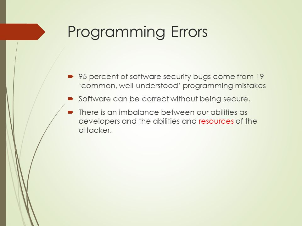 Programming Errors 95 percent of software security bugs come from 19 'common, well-understood' programming mistakes.