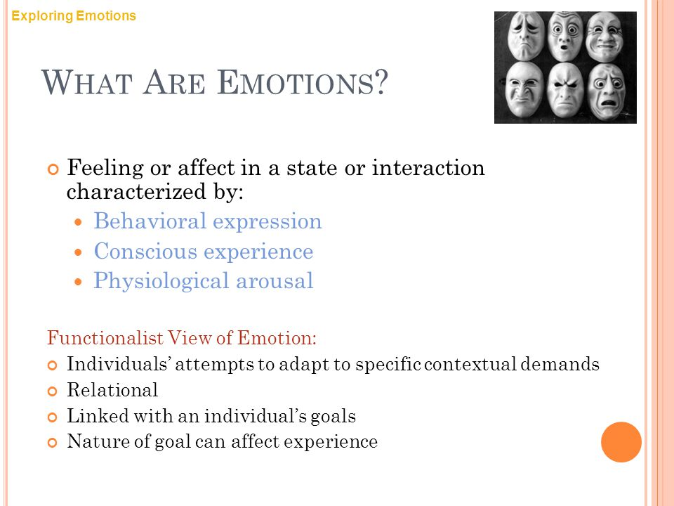 Exploring Emotions What Are Emotions Feeling or affect in a state or interaction characterized by: