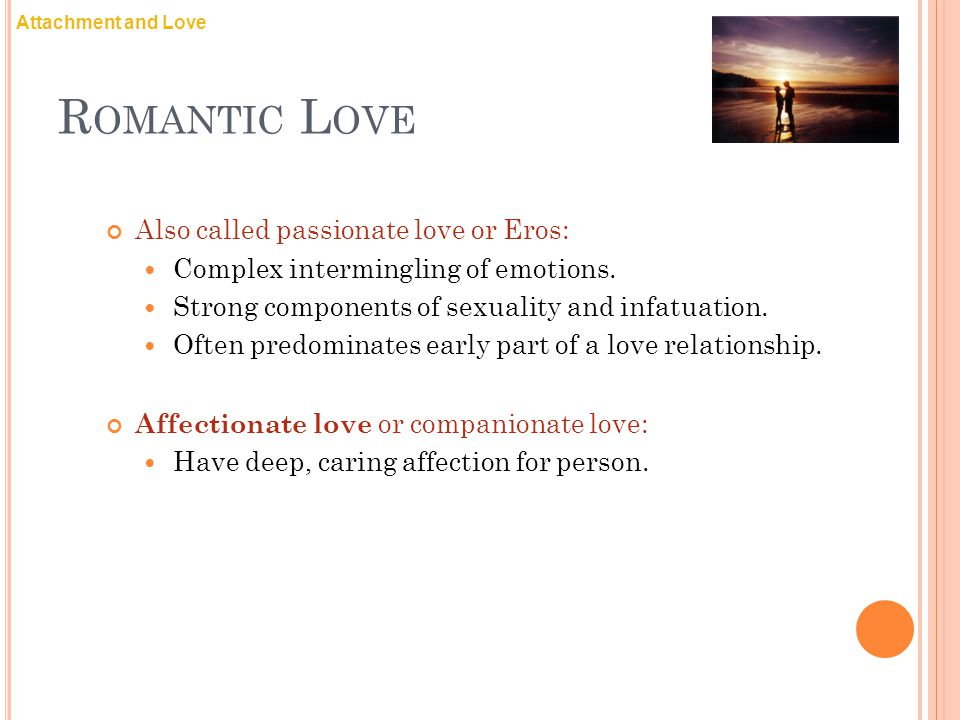 Romantic Love Also called passionate love or Eros: