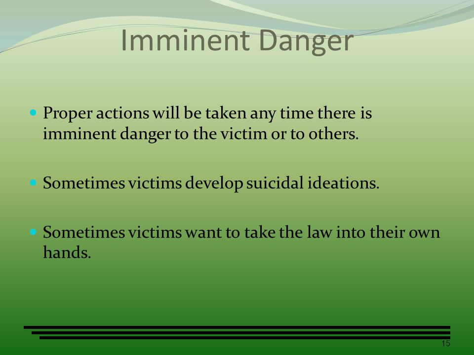 Imminent Danger Proper actions will be taken any time there is imminent danger to the victim or to others.