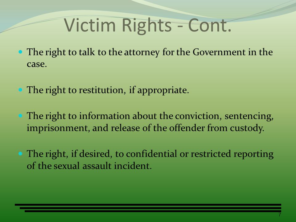 Victim Rights - Cont. The right to talk to the attorney for the Government in the case. The right to restitution, if appropriate.