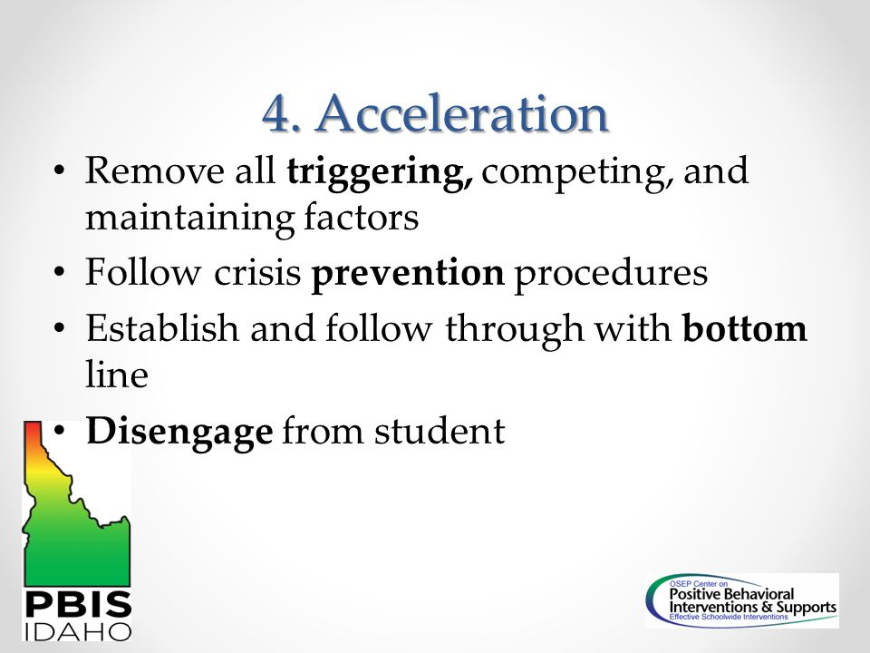 4. Acceleration Remove all triggering, competing, and maintaining factors. Follow crisis prevention procedures.