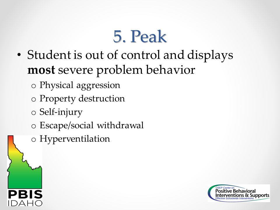 5. Peak Student is out of control and displays most severe problem behavior. Physical aggression. Property destruction.