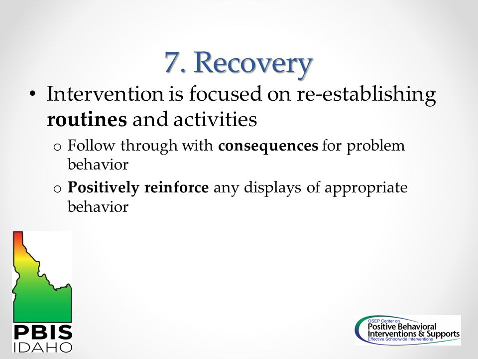 7. Recovery Intervention is focused on re-establishing routines and activities. Follow through with consequences for problem behavior.