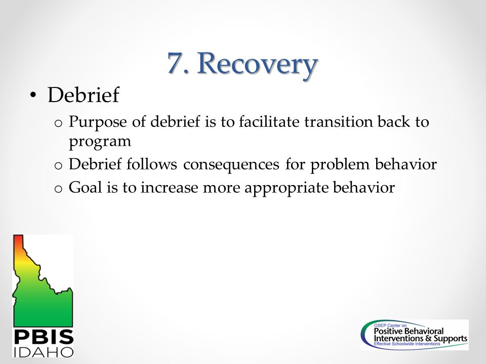 7. Recovery Debrief. Purpose of debrief is to facilitate transition back to program. Debrief follows consequences for problem behavior.