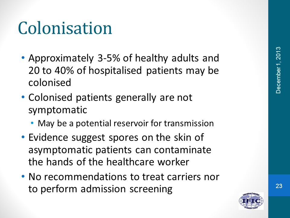 Colonisation Approximately 3-5% of healthy adults and 20 to 40% of hospitalised patients may be colonised.