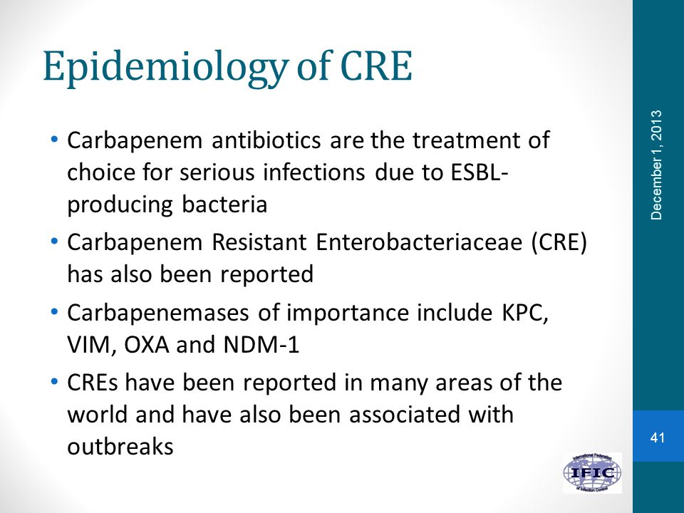 Epidemiology of CRE Carbapenem antibiotics are the treatment of choice for serious infections due to ESBL-producing bacteria.