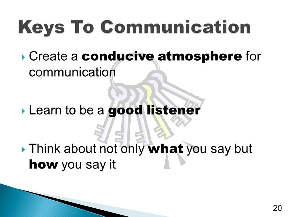 Keys To Communication Create a conducive atmosphere for communication