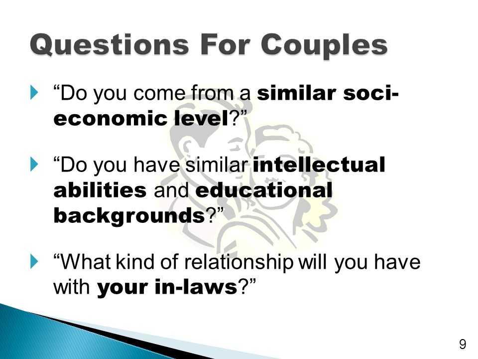 Questions For Couples Do you come from a similar soci- economic level Do you have similar intellectual abilities and educational backgrounds