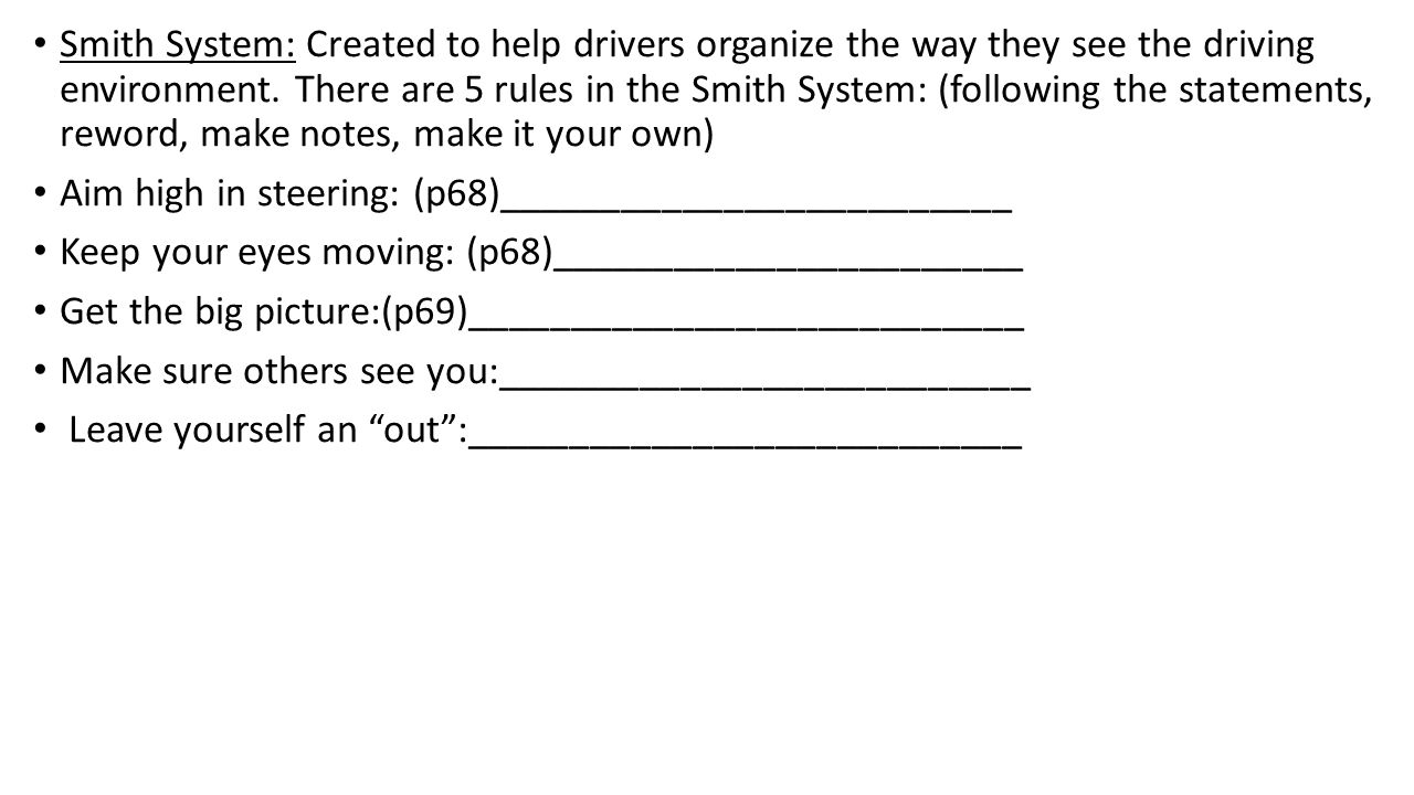Smith System: Created to help drivers organize the way they see the driving environment. There are 5 rules in the Smith System: (following the statements, reword, make notes, make it your own)