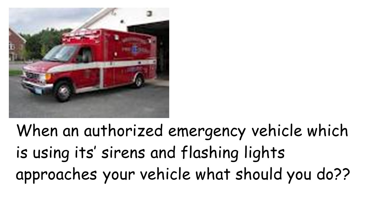 When an authorized emergency vehicle which is using its' sirens and flashing lights approaches your vehicle what should you do
