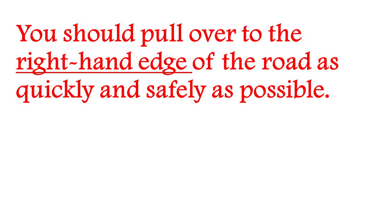 You should pull over to the right-hand edge of the road as quickly and safely as possible.