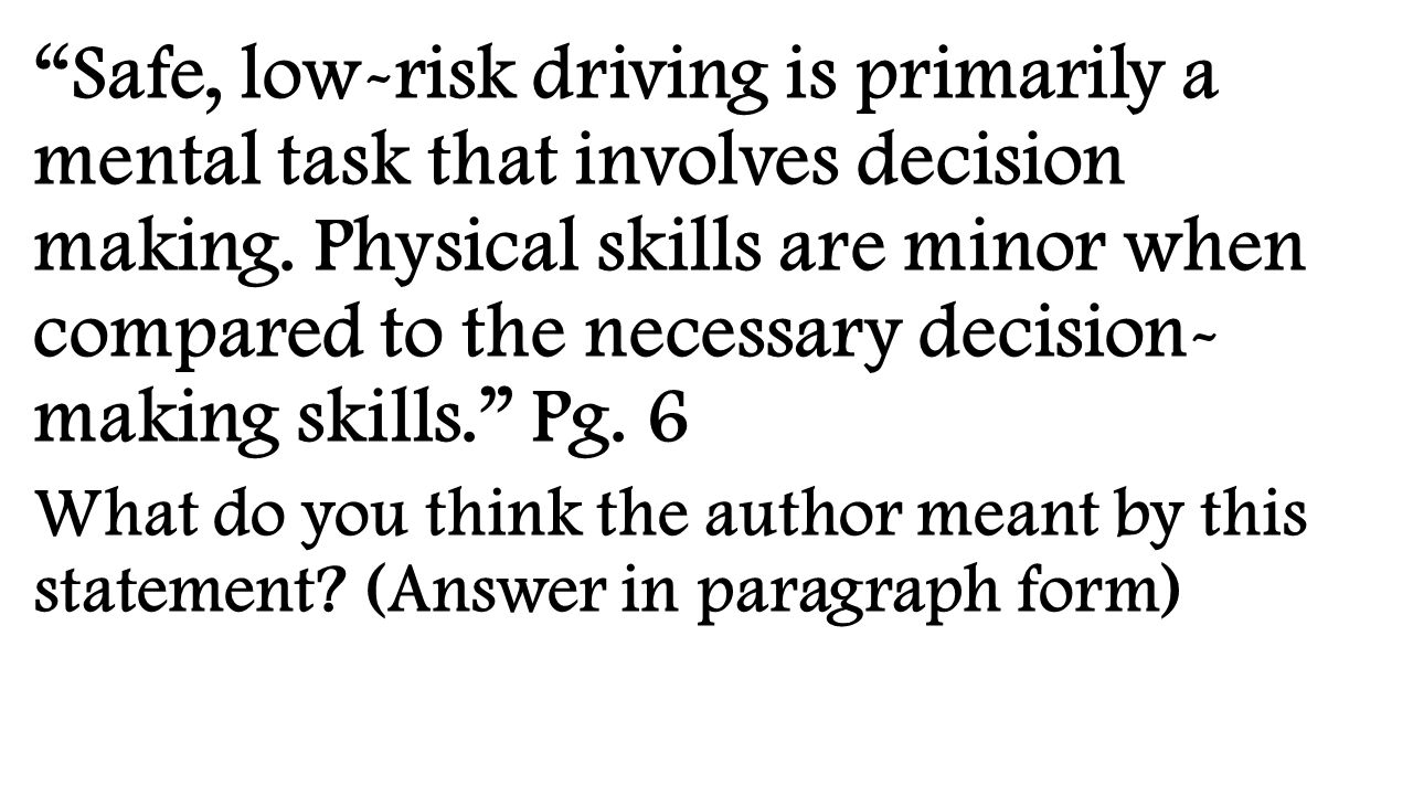 Safe, low-risk driving is primarily a mental task that involves decision making. Physical skills are minor when compared to the necessary decision- making skills. Pg. 6