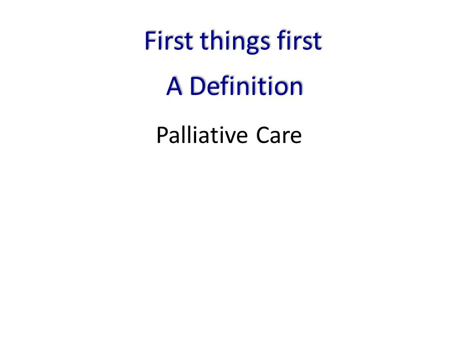 First things first A Definition Palliative Care
