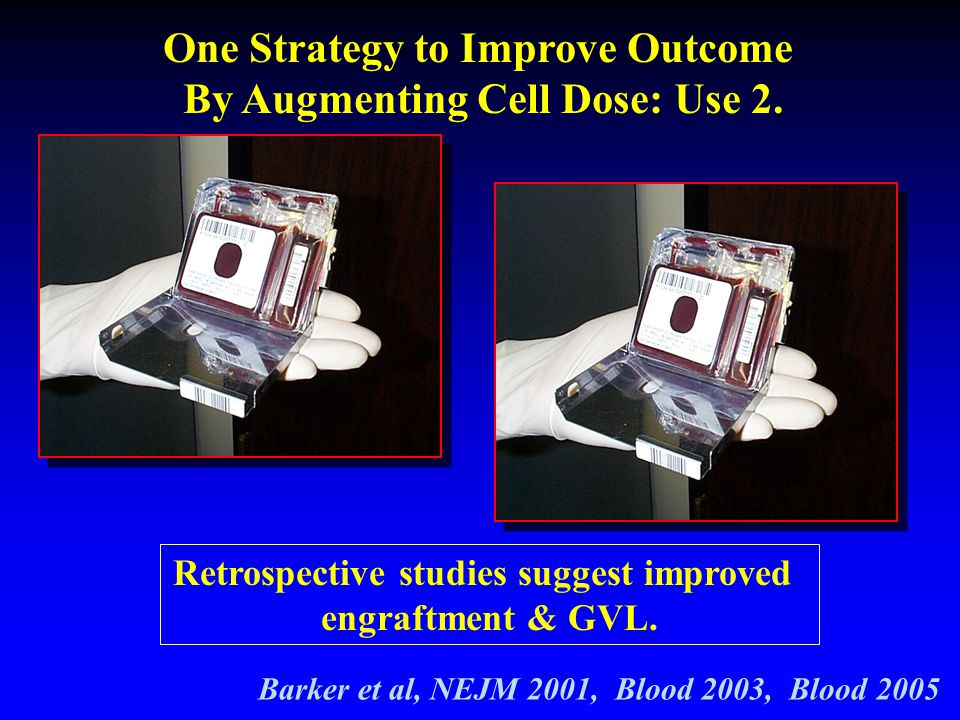 One Strategy to Improve Outcome By Augmenting Cell Dose: Use 2.