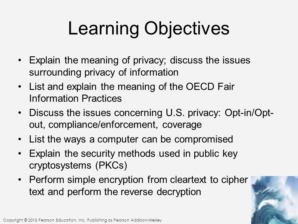 Learning Objectives Explain the meaning of privacy; discuss the issues surrounding privacy of information.
