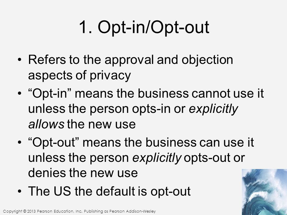 1. Opt-in/Opt-out Refers to the approval and objection aspects of privacy.