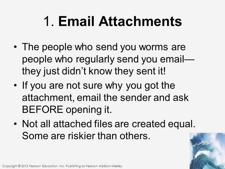 1. Email Attachments The people who send you worms are people who regularly send you email—they just didn't know they sent it!
