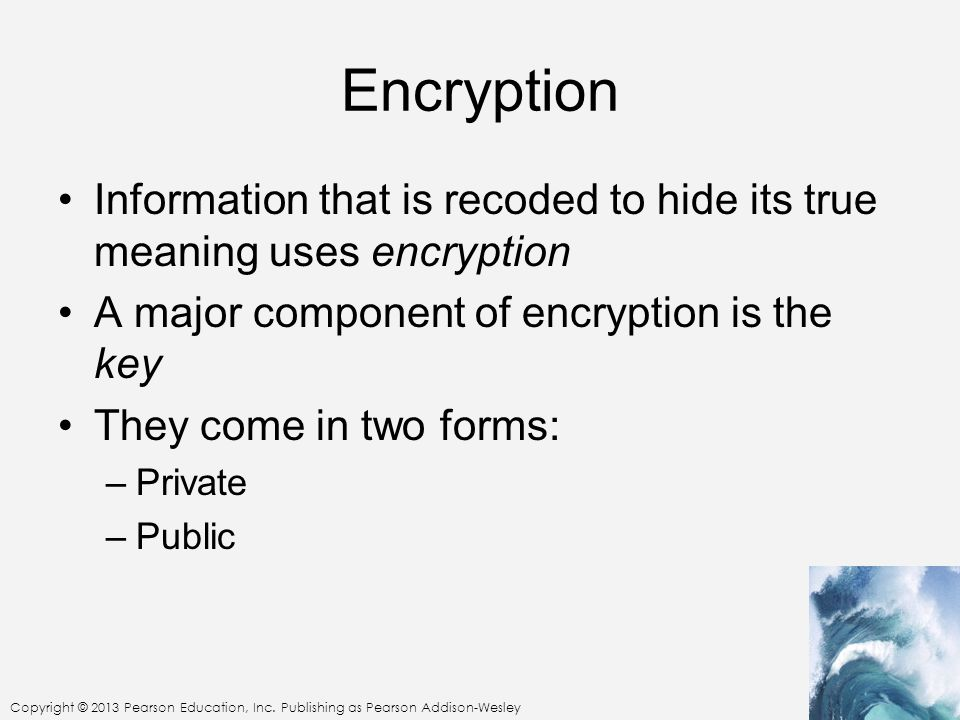 Encryption Information that is recoded to hide its true meaning uses encryption. A major component of encryption is the key.