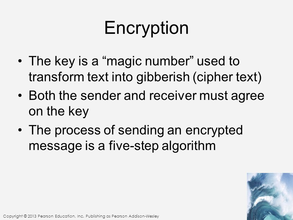 Encryption The key is a magic number used to transform text into gibberish (cipher text) Both the sender and receiver must agree on the key.