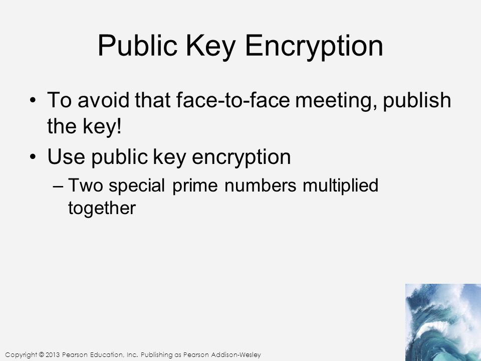 Public Key Encryption To avoid that face-to-face meeting, publish the key! Use public key encryption.
