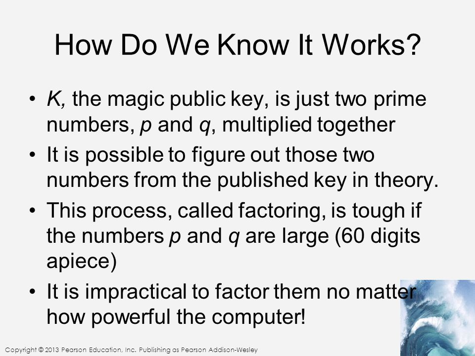 How Do We Know It Works K, the magic public key, is just two prime numbers, p and q, multiplied together.