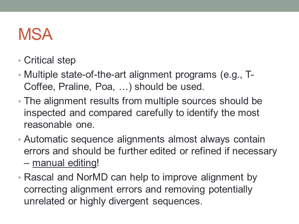 MSA Critical step. Multiple state-of-the-art alignment programs (e.g., T-Coffee, Praline, Poa, …) should be used.