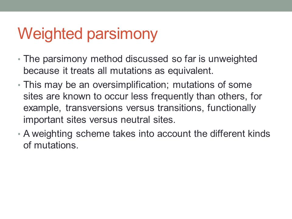 Weighted parsimony The parsimony method discussed so far is unweighted because it treats all mutations as equivalent.