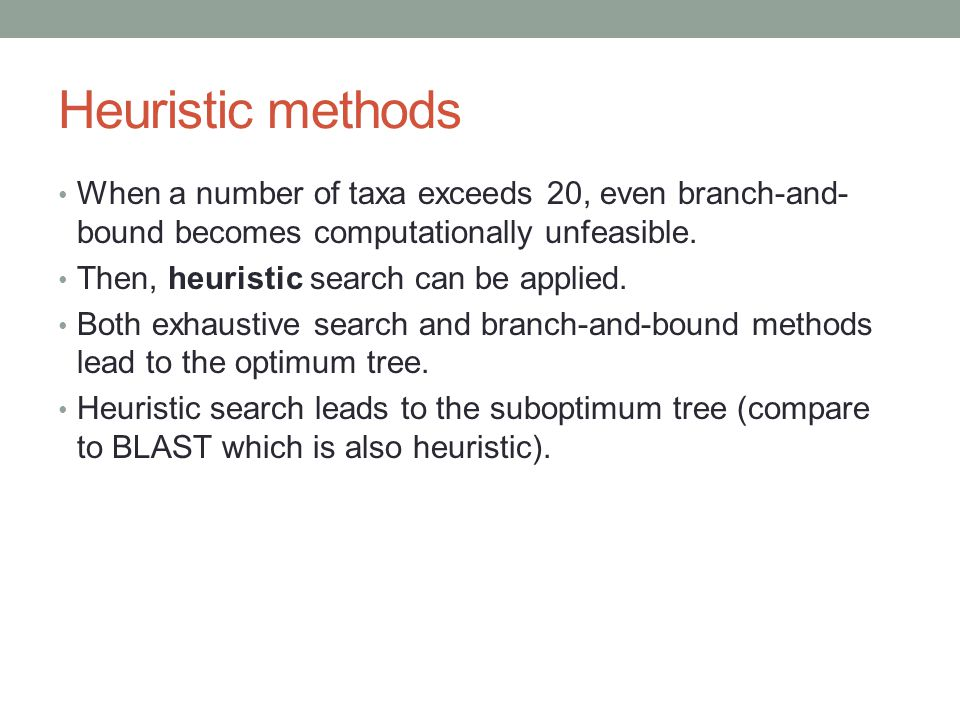 Heuristic methods When a number of taxa exceeds 20, even branch-and-bound becomes computationally unfeasible.