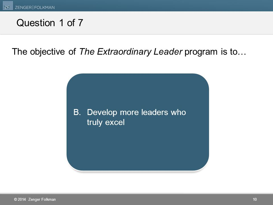 Question 1 of 7 The objective of The Extraordinary Leader program is to… Help new leaders to perform at an adequate level.