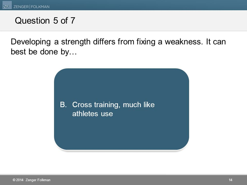Question 5 of 7 Developing a strength differs from fixing a weakness. It can best be done by… Finding new times and places for practice.