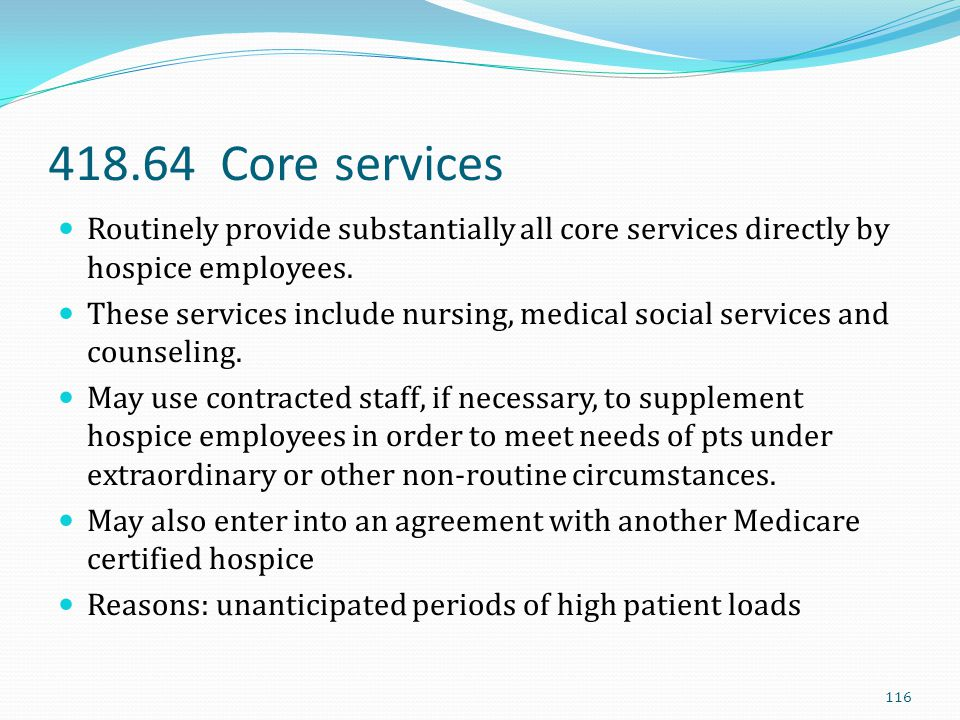 418.64 Core services Routinely provide substantially all core services directly by hospice employees.