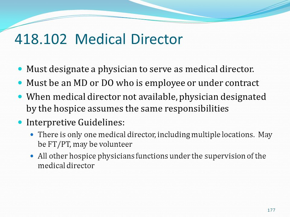 418.102 Medical Director Must designate a physician to serve as medical director. Must be an MD or DO who is employee or under contract.